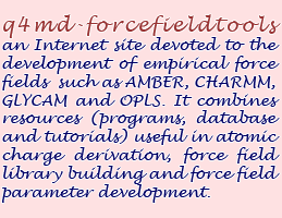q4md-forcefieldtools an Internet site devoted to the development of empirical force fields such as AMBER, CHARMM, GLYCAM and OPLS. It combines resources (programs, database and tutorials) useful in atomic charge derivation, force field library building and force field parameter development.