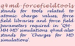 q4md-forcefieldtools stands for tools related to atomic charge values, force field libraries and force field parameters required in 'QM-MM-MD' simulations. q4md also stands for 'Charge for MD simulations'.